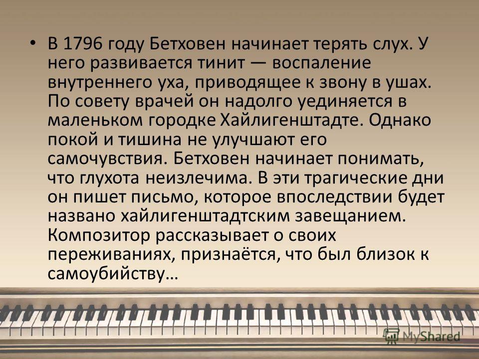 В 1796 году Бетховен начинает терять слух. У него развивается тинит воспаление внутреннего уха, приводящее к звону в ушах. По совету врачей он надолго уединяется в маленьком городке Хайлигенштадте. Однако покой и тишина не улучшают его самочувствия.