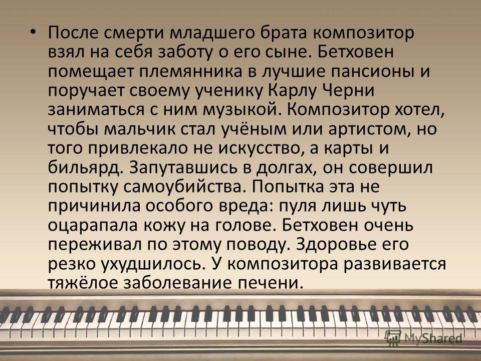 После смерти младшего брата композитор взял на себя заботу о его сыне. Бетховен помещает племянника в лучшие пансионы и поручает своему ученику Карлу Черни заниматься с ним музыкой. Композитор хотел, чтобы мальчик стал учёным или артистом, но того пр