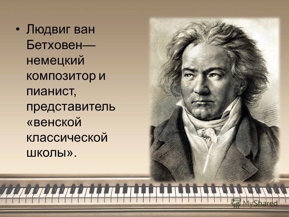 Людвиг ван Бетховен немецкий композитор и пианист, представитель «венской классической школы».
