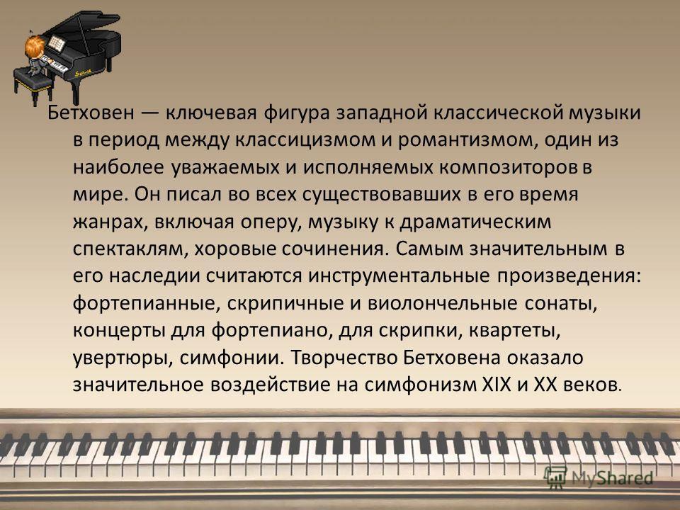 Бетховен ключевая фигура западной классической музыки в период между классицизмом и романтизмом, один из наиболее уважаемых и исполняемых композиторов в мире. Он писал во всех существовавших в его время жанрах, включая оперу, музыку к драматическим с
