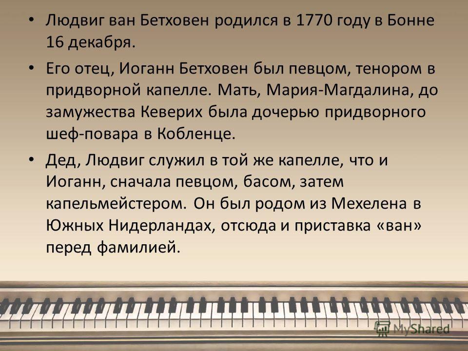 Людвиг ван Бетховен родился в 1770 году в Бонне 16 декабря. Его отец, Иоганн Бетховен был певцом, тенором в придворной капелле. Мать, Мария-Магдалина, до замужества Кеверих была дочерью придворного шеф-повара в Кобленце. Дед, Людвиг служил в той же к