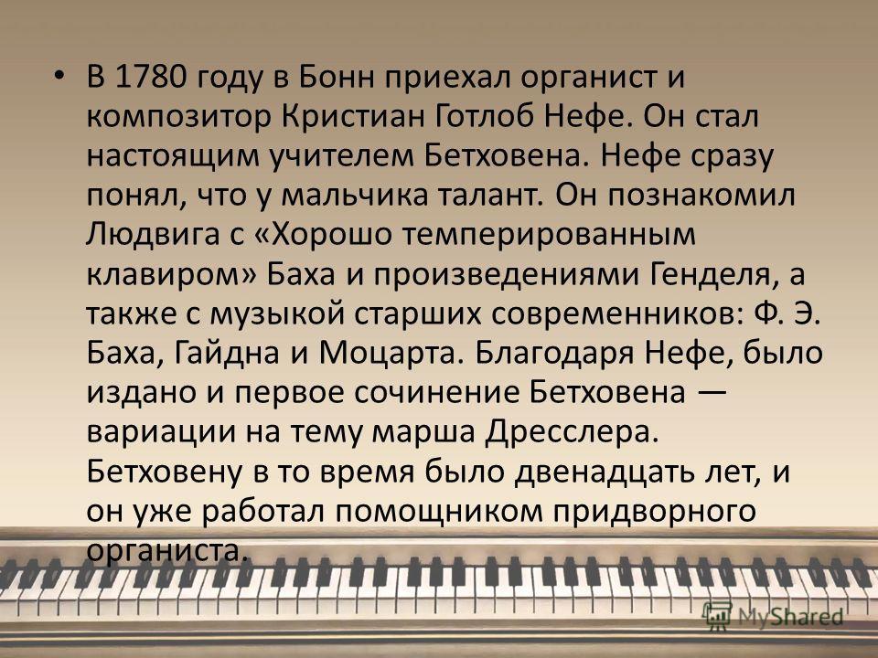 В 1780 году в Бонн приехал органист и композитор Кристиан Готлоб Нефе. Он стал настоящим учителем Бетховена. Нефе сразу понял, что у мальчика талант. Он познакомил Людвига с «Хорошо темперированным клавиром» Баха и произведениями Генделя, а также с м