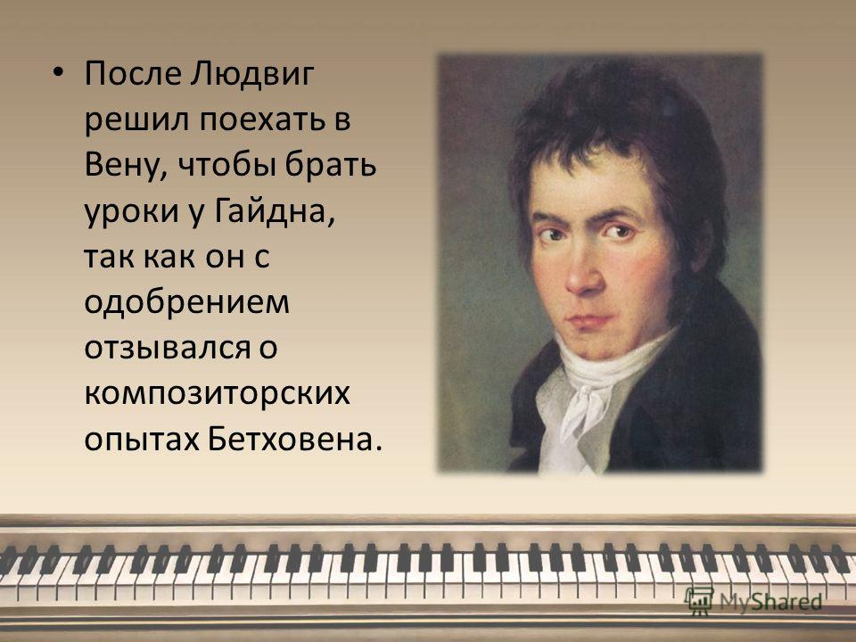 После Людвиг решил поехать в Вену, чтобы брать уроки у Гайдна, так как он с одобрением отзывался о композиторских опытах Бетховена.