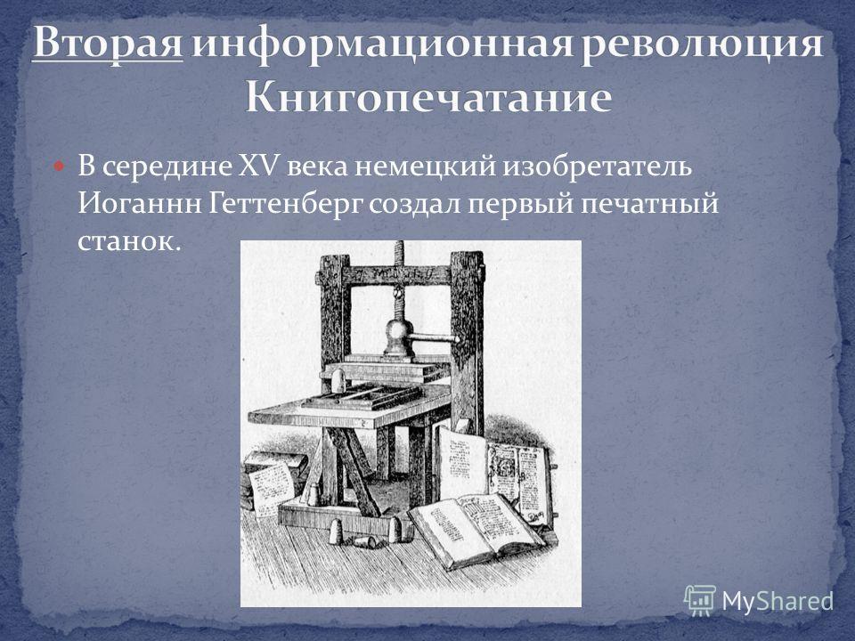 В середине XV века немецкий изобретатель Иоганнн Геттенберг создал первый печатный станок.