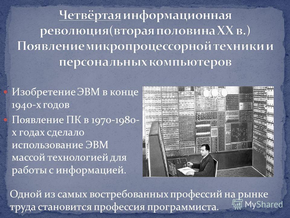 Изобретение ЭВМ в конце 1940-х годов Появление ПК в 1970-1980- х годах сделало использование ЭВМ массой технологией для работы с информацией. Одной из самых востребованных профессий на рынке труда становится профессия программиста.