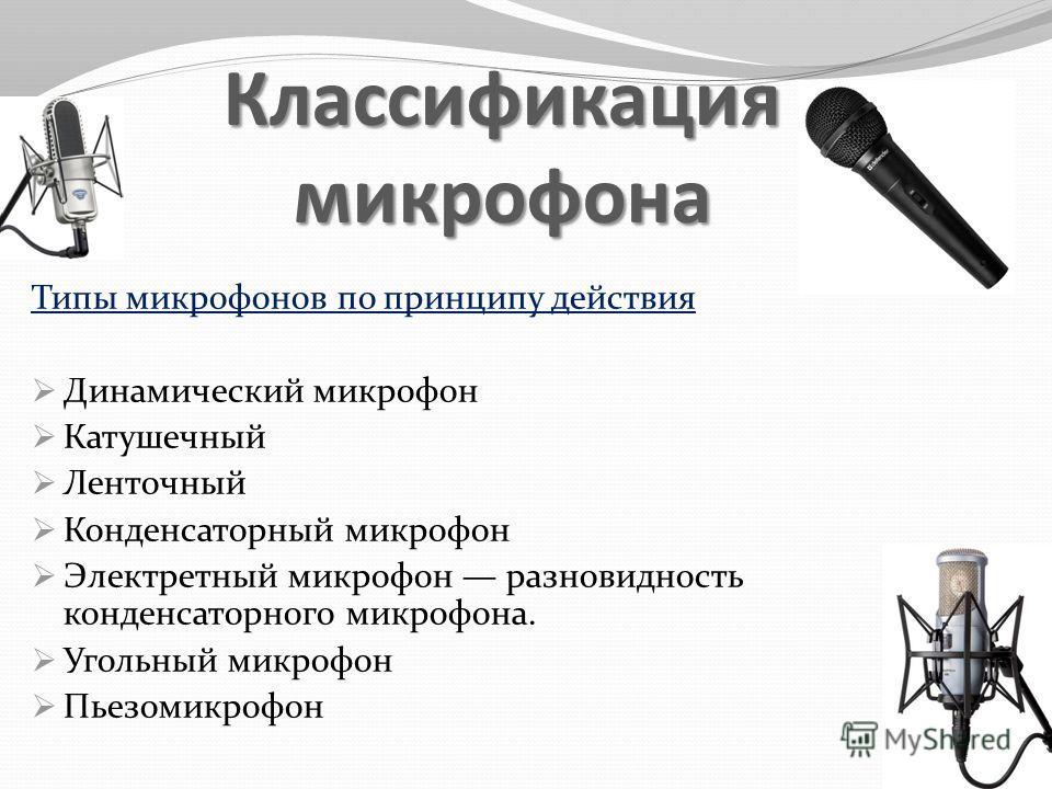 Классификация микрофона Типы микрофонов по принципу действия Динамический микрофон Катушечный Ленточный Конденсаторный микрофон Электретный микрофон разновидность конденсаторного микрофона. Угольный микрофон Пьезомикрофон