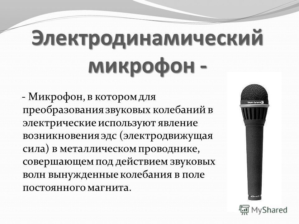 Электродинамический микрофон - - Микрофон, в котором для преобразования звуковых колебаний в электрические используют явление возникновения эдс (электродвижущая сила) в металлическом проводнике, совершающем под действием звуковых волн вынужденные кол