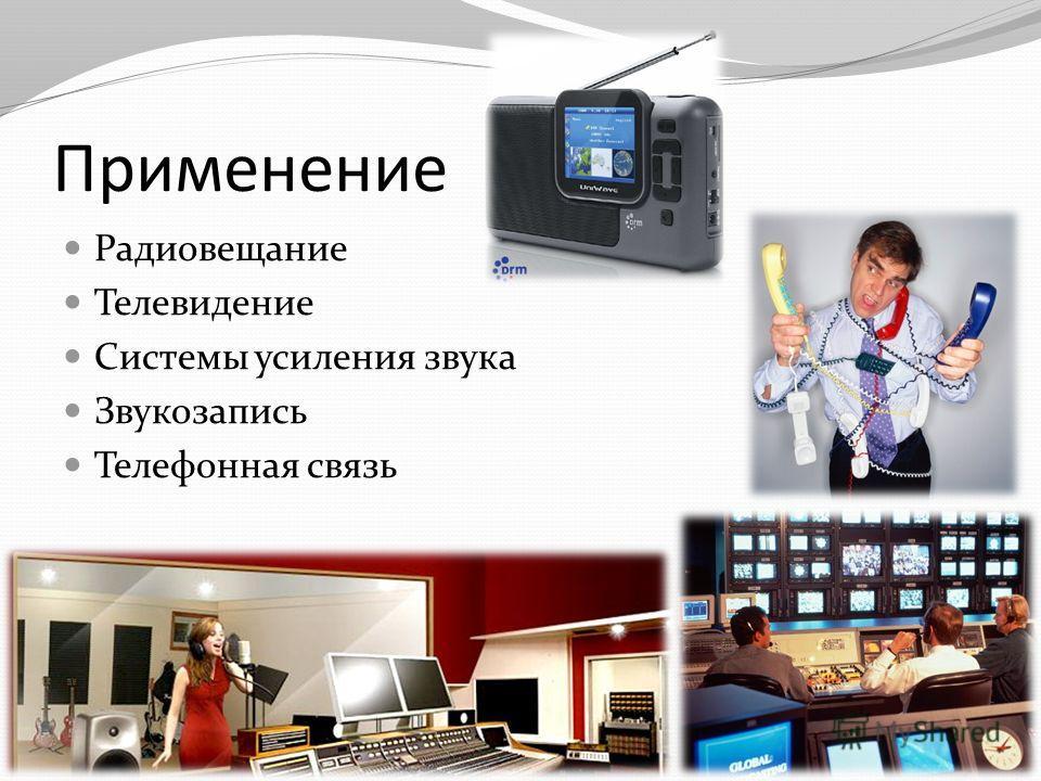 Применение Радиовещание Телевидение Системы усиления звука Звукозапись Телефонная связь
