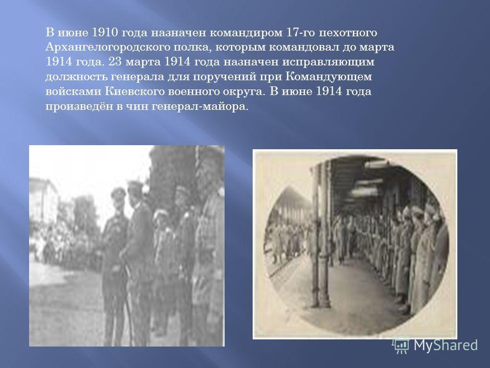 В июне 1910 года назначен командиром 17-го пехотного Архангелогородского полка, которым командовал до марта 1914 года. 23 марта 1914 года назначен исправляющим должность генерала для поручений при Командующем войсками Киевского военного округа. В июн