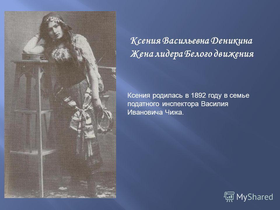 Ксения Васильевна Деникина Жена лидера Белого движения Ксения родилась в 1892 году в семье податного инспектора Василия Ивановича Чижа.