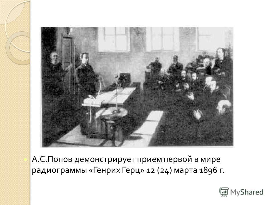 А. С. Попов демонстрирует прием первой в мире радиограммы « Генрих Герц » 12 (24) марта 1896 г.