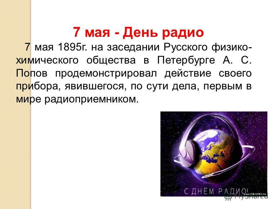 7 мая - День радио 7 мая 1895 г. на заседании Русского физико- химического общества в Петербурге А. С. Попов продемонстрировал действие своего прибора, явившегося, по сути дела, первым в мире радиоприемником.