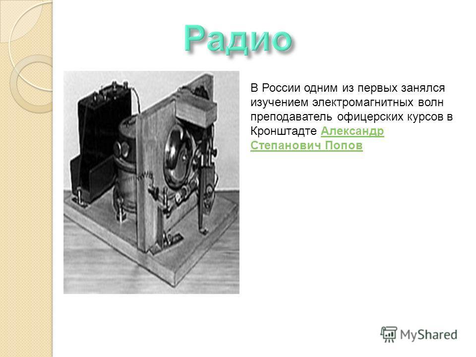В России одним из первых занялся изучением электромагнитных волн преподаватель офицерских курсов в Кронштадте Александр Степанович Попов Александр Степанович Попов