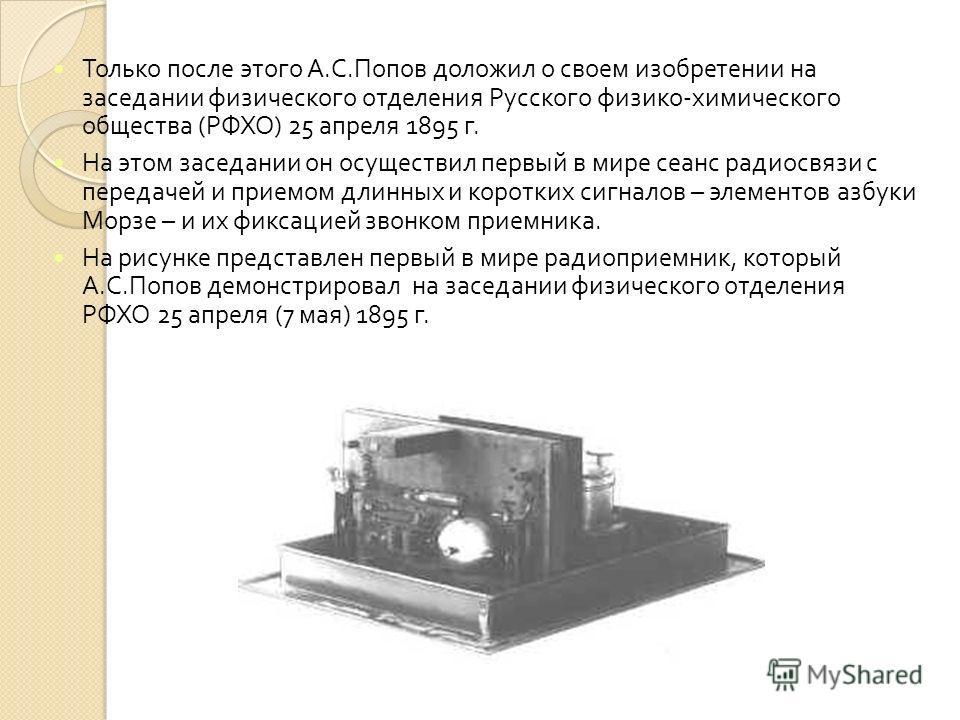 Только после этого А. С. Попов доложил о своем изобретении на заседании физического отделения Русского физико - химического общества ( РФХО ) 25 апреля 1895 г. На этом заседании он осуществил первый в мире сеанс радиосвязи с передачей и приемом длинн