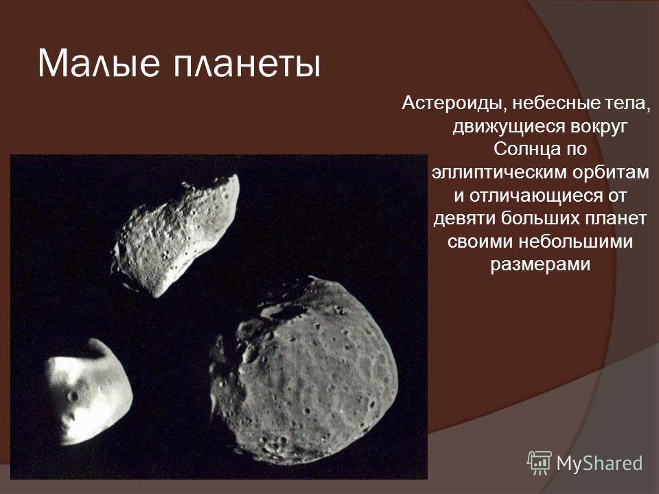 Малые планеты Астероиды, небесные тела, движущиеся вокруг Солнца по эллиптическим орбитам и отличающиеся от девяти больших планет своими небольшими размерами