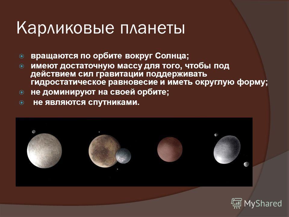 Карликовые планеты вращаются по орбите вокруг Солнца; имеют достаточную массу для того, чтобы под действием сил гравитации поддерживать гидростатическое равновесие и иметь округлую форму; не доминируют на своей орбите; не являются спутниками.