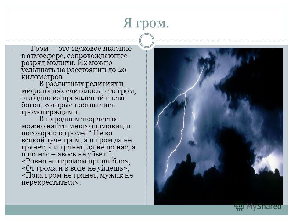 Я гром. Гром – это звуковое явление в атмосфере, сопровождающее разряд молнии. Их можно услышать на расстоянии до 20 километров В различных религиях и мифологиях считалось, что гром, это одно из проявлений гнева богов, которые назывались громовержцам
