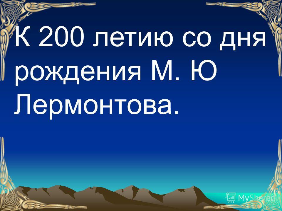 К 200 летию со дня рождения М. Ю Лермонтова.