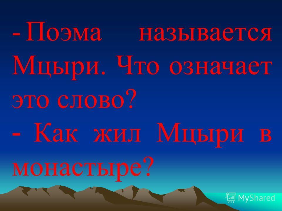-Поэма называется Мцыри. Что означает это слово? - Как жил Мцыри в монастыре?