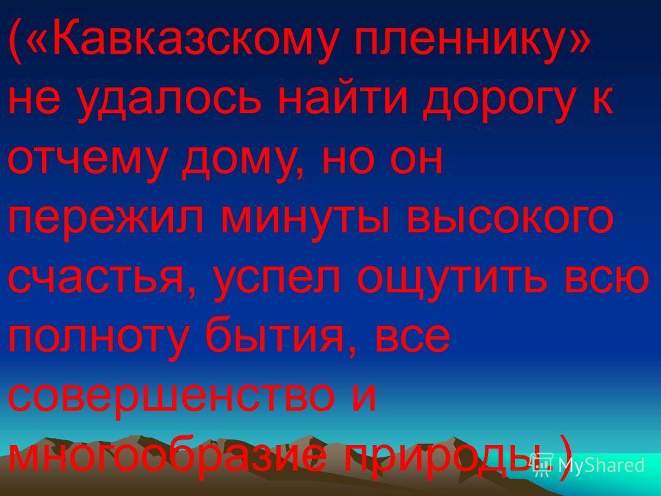 («Кавказскому пленнику» не удалось найти дорогу к отчему дому, но он пережил минуты высокого счастья, успел ощутить всю полноту бытия, все совершенство и многообразие природы.)