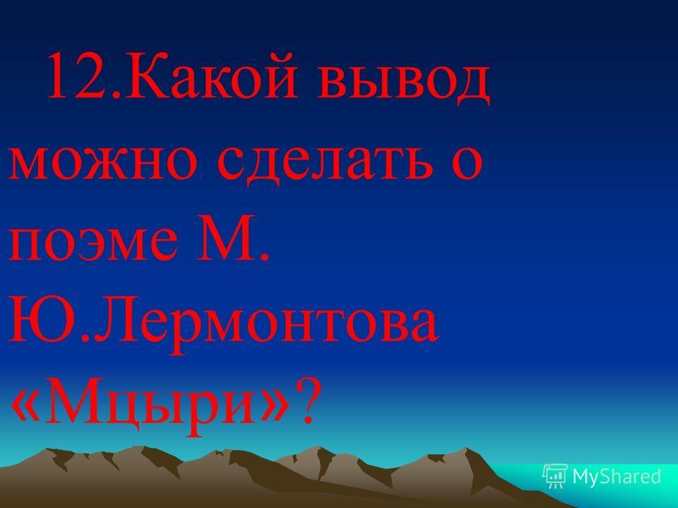 12. Какой вывод можно сделать о поэме М. Ю.Лермонтова « Мцыри » ?
