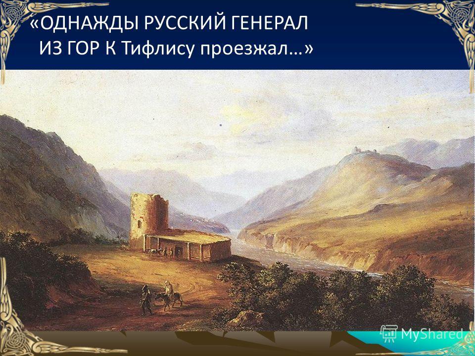 «ОДНАЖДЫ РУССКИЙ ГЕНЕРАЛ ИЗ ГОР К Тифлису проезжал…»