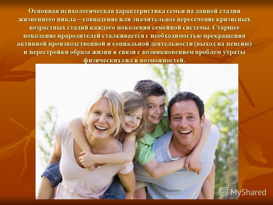Основная психологическая характеристика семьи на данной стадии жизненного цикла – совпадение или значительное пересечение кризисных возрастных стадий каждого поколения семейной системы. Старшее поколение прародителей сталкивается с необходимостью пре