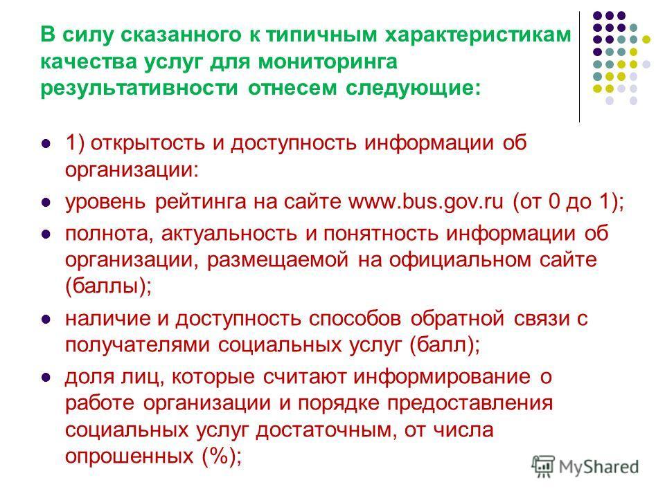 В силу сказанного к типичным характеристикам качества услуг для мониторинга результативности отнесем следующие: 1) открытость и доступность информации об организации: уровень рейтинга на сайте www.bus.gov.ru (от 0 до 1); полнота, актуальность и понят