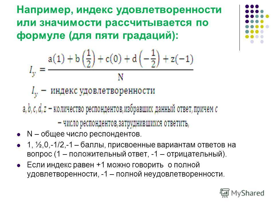 Например, индекс удовлетворенности или значимости рассчитывается по формуле (для пяти градаций): N – общее число респондентов. 1, ½,0,-1/2,-1 – баллы, присвоенные вариантам ответов на вопрос (1 – положительный ответ, -1 – отрицательный). Если индекс