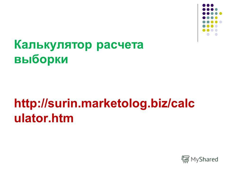Калькулятор расчета выборки http://surin.marketolog.biz/calc ulator.htm