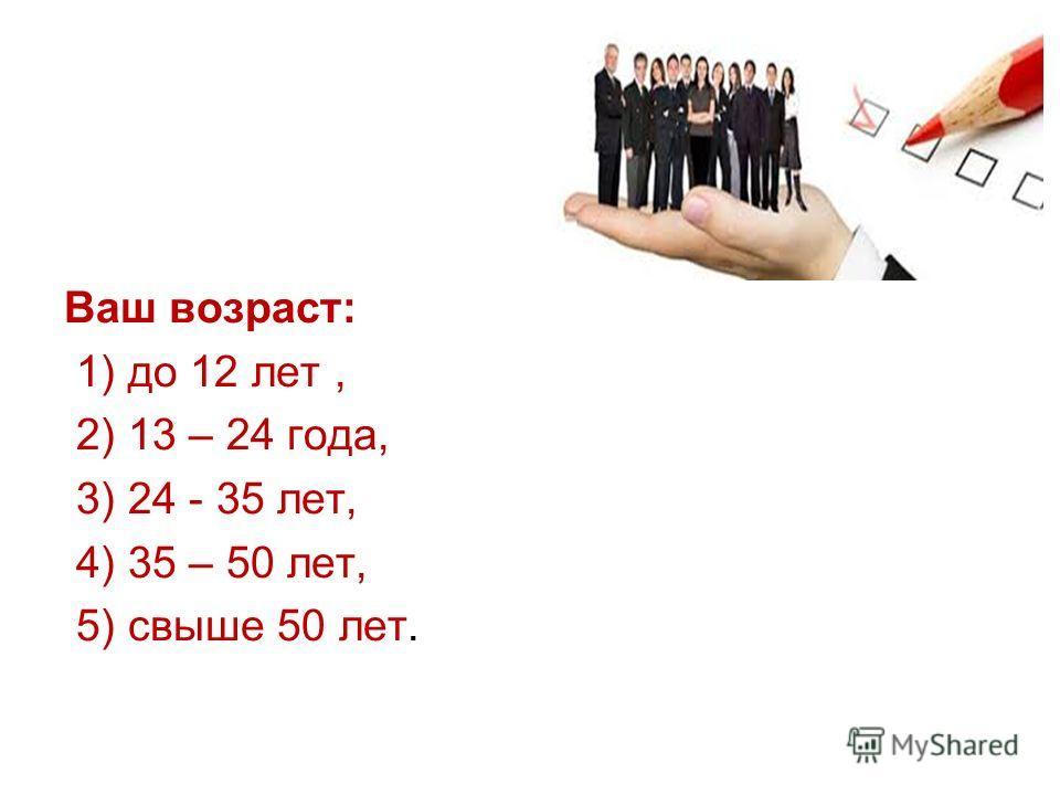 Ваш возраст: 1) до 12 лет, 2) 13 – 24 года, 3) 24 - 35 лет, 4) 35 – 50 лет, 5) свыше 50 лет.