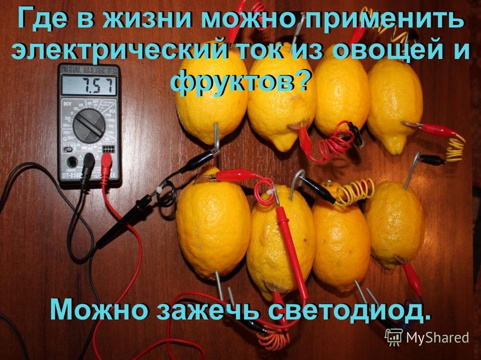 Где в жизни можно применить электрический ток из овощей и фруктов? Можно зажечь светодиод. Где в жизни можно применить электрический ток из овощей и фруктов? Можно зажечь светодиод.