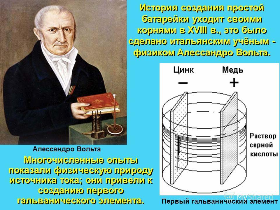 Многочисленные опыты показали физическую природу источника тока; они привели к созданию первого гальванического элемента. История создания простой батарейки уходит своими корнями в XVIII в., это было сделано итальянским учёным - физиком Алессандро Во