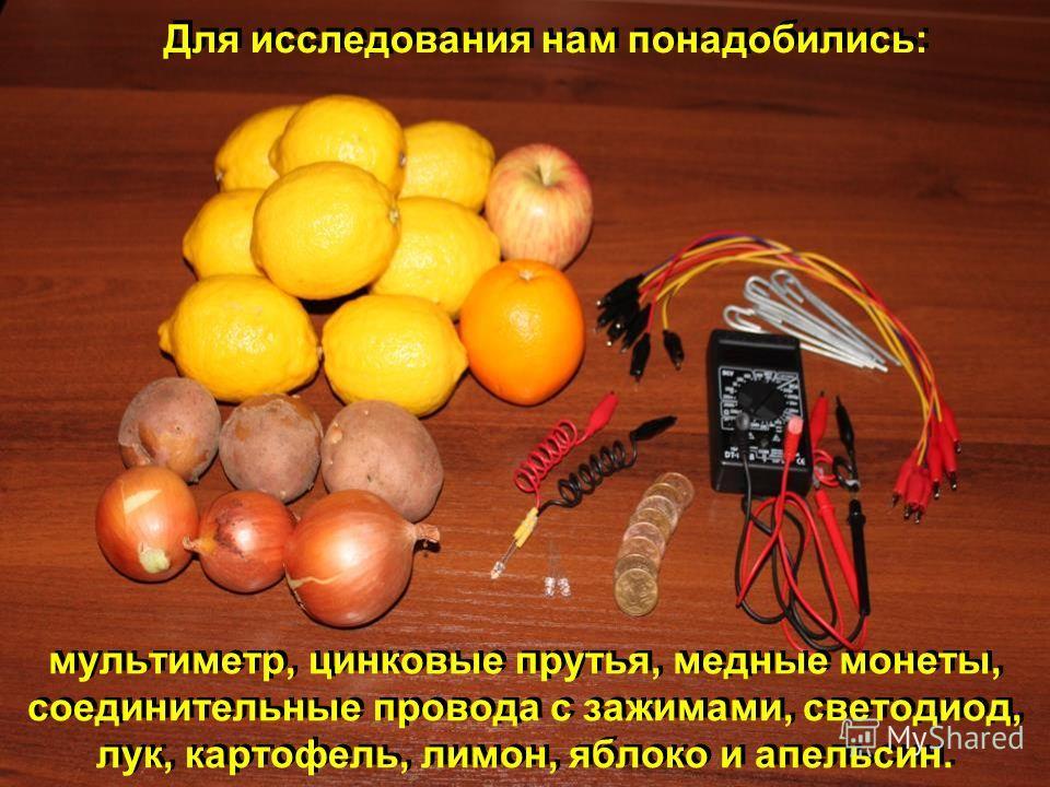 мультиметр, цинковые прутья, медные монеты, соединительные провода с зажимами, светодиод, лук, картофель, лимон, яблоко и апельсин. Для исследования нам понадобились: