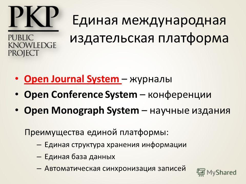 Единая международная издательская платформа Open Journal System – журналы Open Conference System – конференции Open Monograph System – научные издания Преимущества единой платформы: – Единая структура хранения информации – Единая база данных – Автома