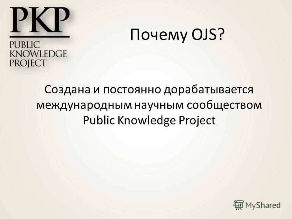Создана и постоянно дорабатывается международным научным сообществом Public Knowledge Project