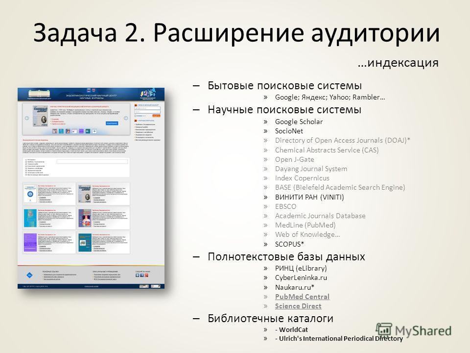 Задача 2. Расширение аудитории …индексация – Бытовые поисковые системы » Google; Яндекс; Yahoo; Rambler… – Научные поисковые системы » Google Scholar » SocioNet » Directory of Open Access Journals (DOAJ)* » Chemical Abstracts Service (CAS) » Open J-G