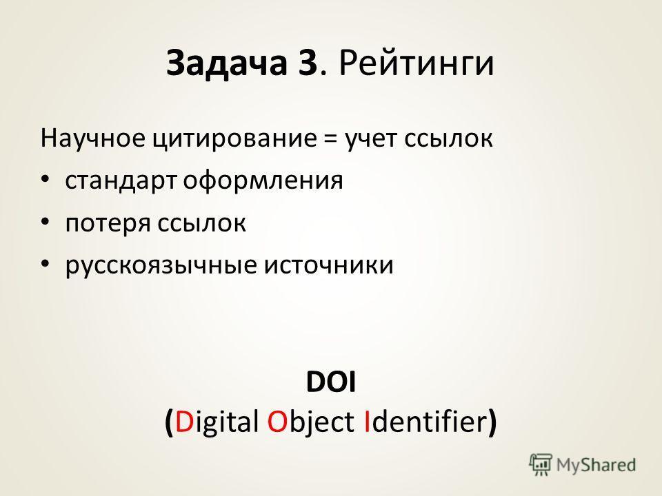 Задача 3. Рейтинги Научное цитирование = учет ссылок стандарт оформления потеря ссылок русскоязычные источники DOI (Digital Object Identifier)