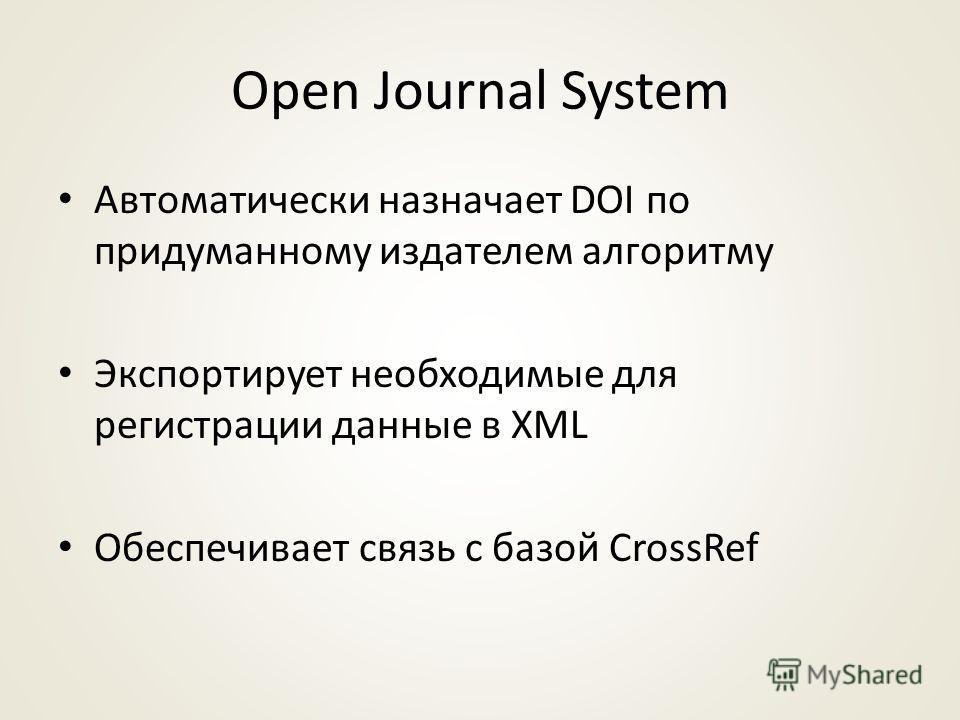 Open Journal System Автоматически назначает DOI по придуманному издателем алгоритму Экспортирует необходимые для регистрации данные в XML Обеспечивает связь с базой CrossRef