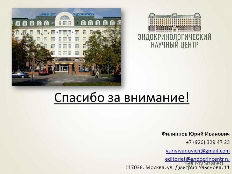 Филиппов Юрий Иванович +7 (926) 329 47 23 yuriyivanovich@gmail.com editorial@endocrincentr.ru 117036, Москва, ул. Дмитрия Ульянова, 11 Спасибо за внимание!