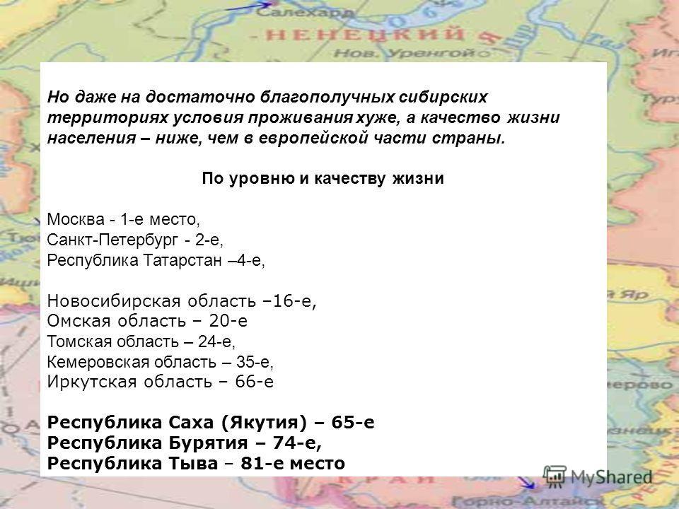 Но даже на достаточно благополучных сибирских территориях условия проживания хуже, а качество жизни населения – ниже, чем в европейской части страны. По уровню и качеству жизни Москва - 1-е место, Санкт-Петербург - 2-е, Республика Татарстан –4 е, Нов
