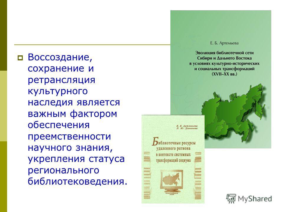 Воссоздание, сохранение и ретрансляция культурного наследия является важным фактором обеспечения преемственности научного знания, укрепления статуса регионального библиотековедения.