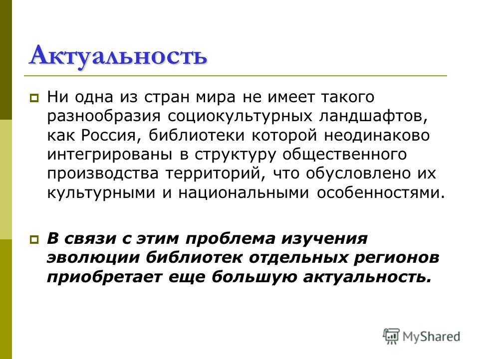 Актуальность Ни одна из стран мира не имеет такого разнообразия социокультурных ландшафтов, как Россия, библиотеки которой неодинаково интегрированы в структуру общественного производства территорий, что обусловлено их культурными и национальными осо