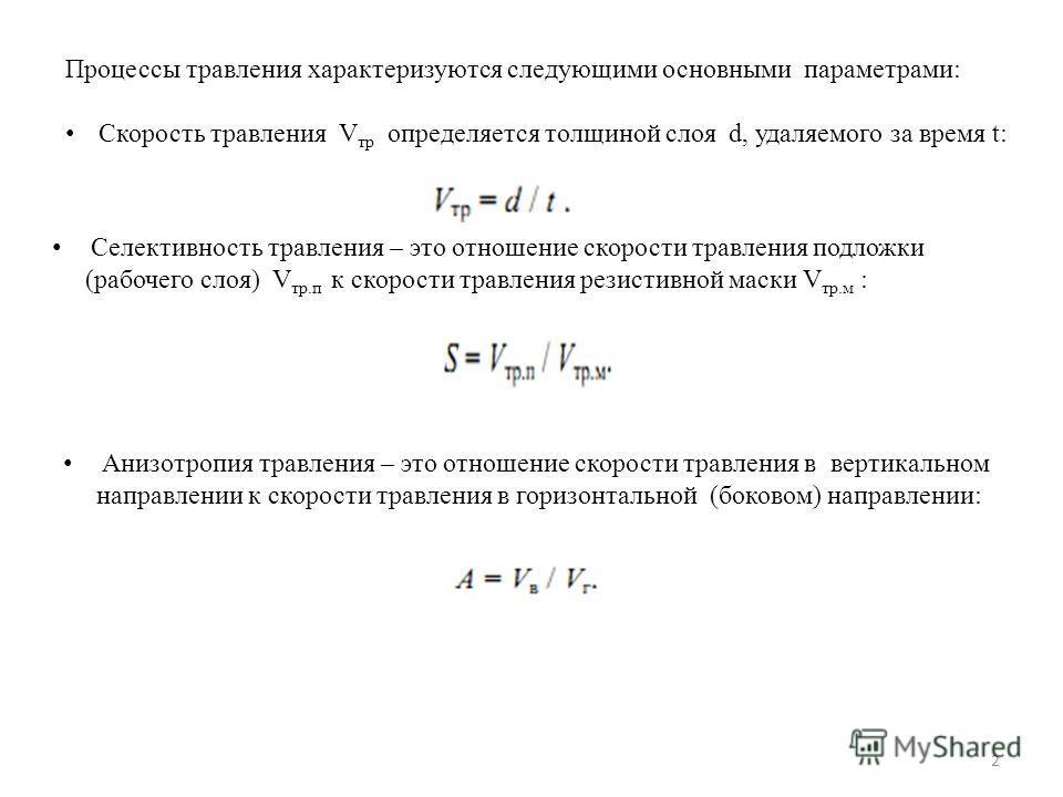 Процессы травления характеризуются следующими основными параметрами: Скорость травления V тр определяется толщиной слоя d, удаляемого за время t: Селективность травления – это отношение скорости травления подложки (рабочего слоя) V тр.п к скорости тр