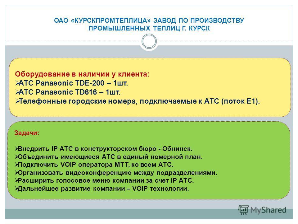 Оборудование в наличии у клиента: АТС Panasonic TDE-200 – 1 шт. АТС Panasonic TD616 – 1 шт. Телефонные городские номера, подключаемые к АТС (поток Е1). Задачи: Внедрить IP АТС в конструкторском бюро - Обнинск. Объединить имеющиеся АТС в единый номерн