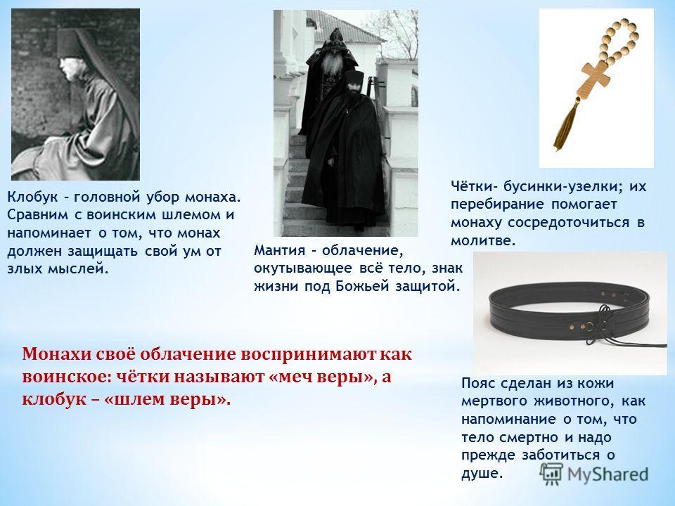 Клобук – головной убор монаха. Сравним с воинским шлемом и напоминает о том, что монах должен защищать свой ум от злых мыслей. Мантия – облачение, окутывающее всё тело, знак жизни под Божьей защитой. Чётки- бусинки-узелки; их перебирание помогает мон