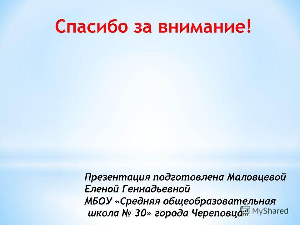 Презентация подготовлена Маловцевой Еленой Геннадьевной МБОУ «Средняя общеобразовательная школа 30» города Череповца Спасибо за внимание!