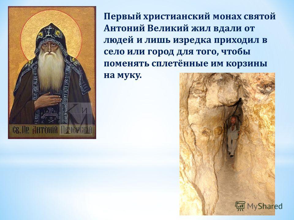 Первый христианский монах святой Антоний Великий жил вдали от людей и лишь изредка приходил в село или город для того, чтобы поменять сплетённые им корзины на муку.