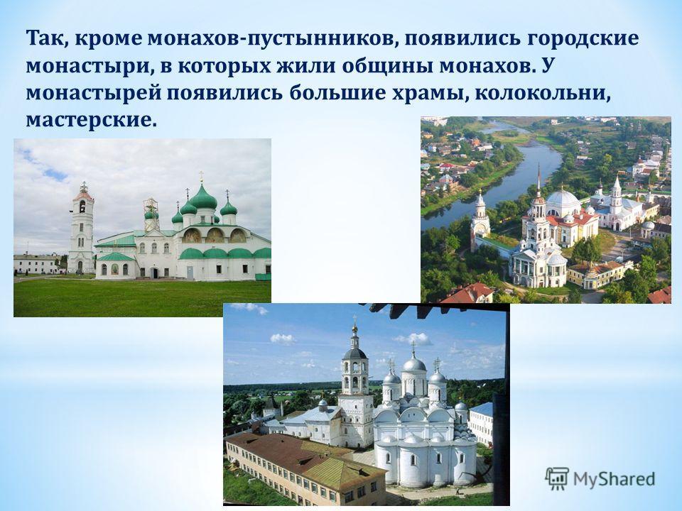 Так, кроме монахов-пустынников, появились городские монастыри, в которых жили общины монахов. У монастырей появились большие храмы, колокольни, мастерские.