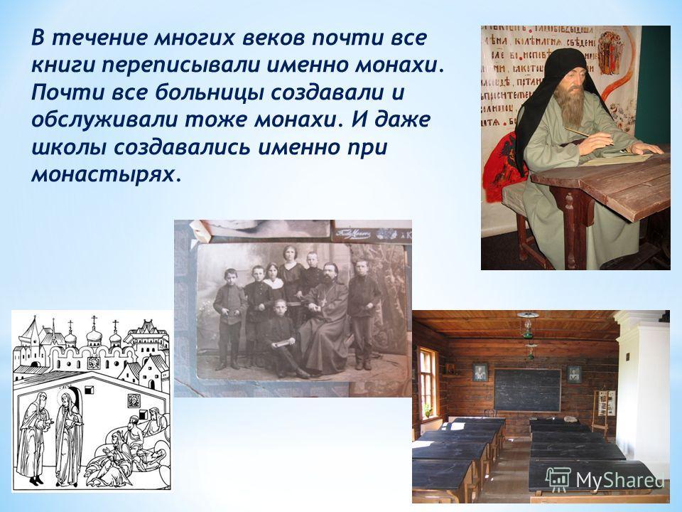 В течение многих веков почти все книги переписывали именно монахи. Почти все больницы создавали и обслуживали тоже монахи. И даже школы создавались именно при монастырях.